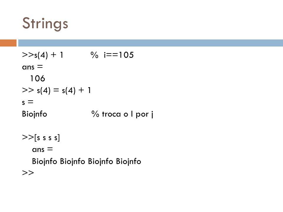 Strings >>s(4) + 1 % i==105 ans = 106 >> s(4) = s(4) + 1 s = Biojnfo % troca o I por j >>[s s s s] Biojnfo Biojnfo Biojnfo Biojnfo >>